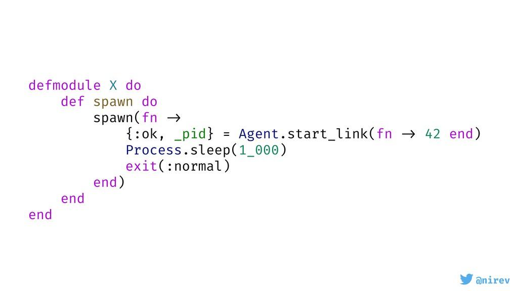 @nirev defmodule X do def spawn do spawn(fn -> ...