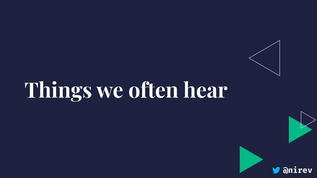 @nirev Things we often hear
