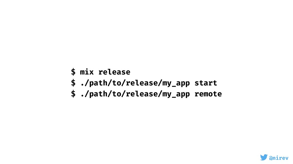 @nirev $ mix release $ ./path/to/release/my_app...
