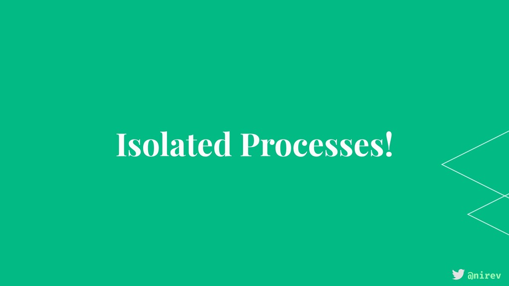 @nirev Isolated Processes!