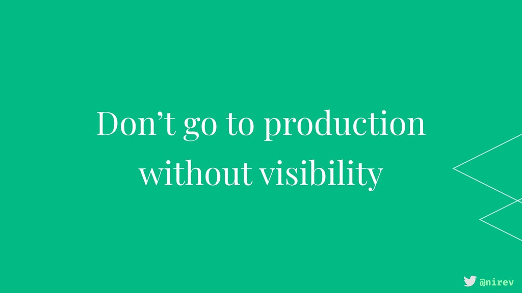@nirev Don't go to production without visibility