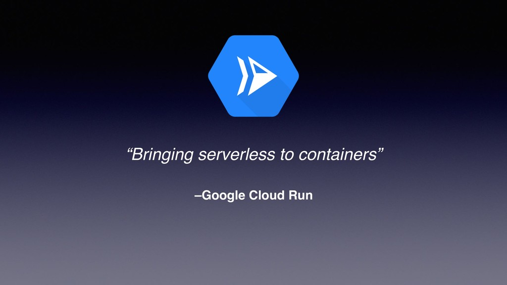"–Google Cloud Run ""Bringing serverless to conta..."