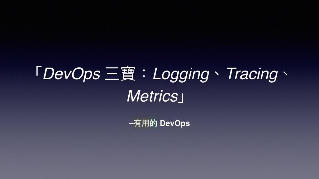–有⽤用的 DevOps 「DevOps 三寶:Logging、Tracing、 Metric...
