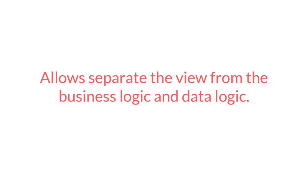 Allows separate the view from the business logi...