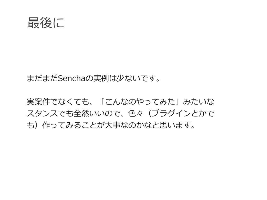 最後に まだまだSenchaの実例例は少ないです。 実案件でなくても、「こんなのやってみた」み...