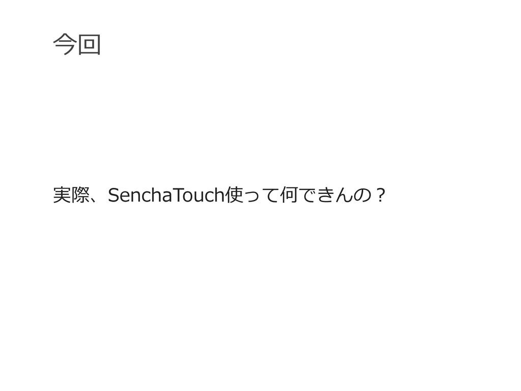 今回 実際、SenchaTouch使って何できんの?