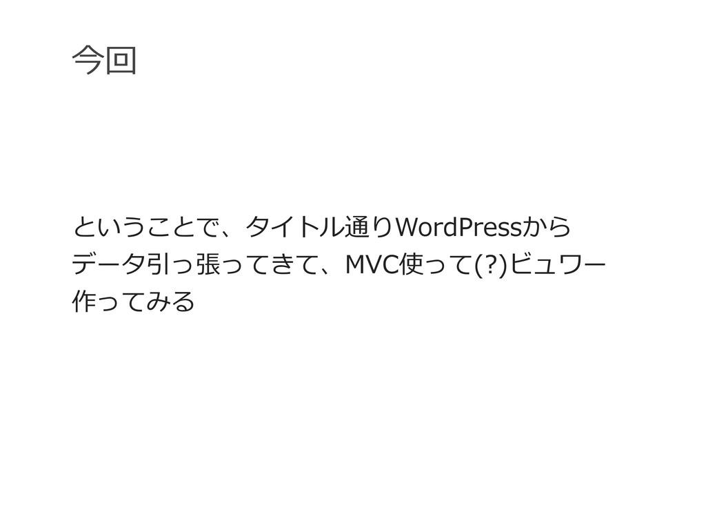 今回 ということで、タイトル通りWordPressから データ引っ張ってきて、MVC使って(?...