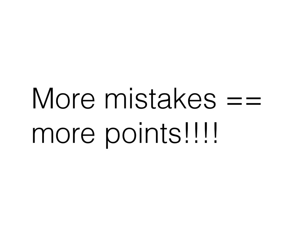 More mistakes == more points!!!!