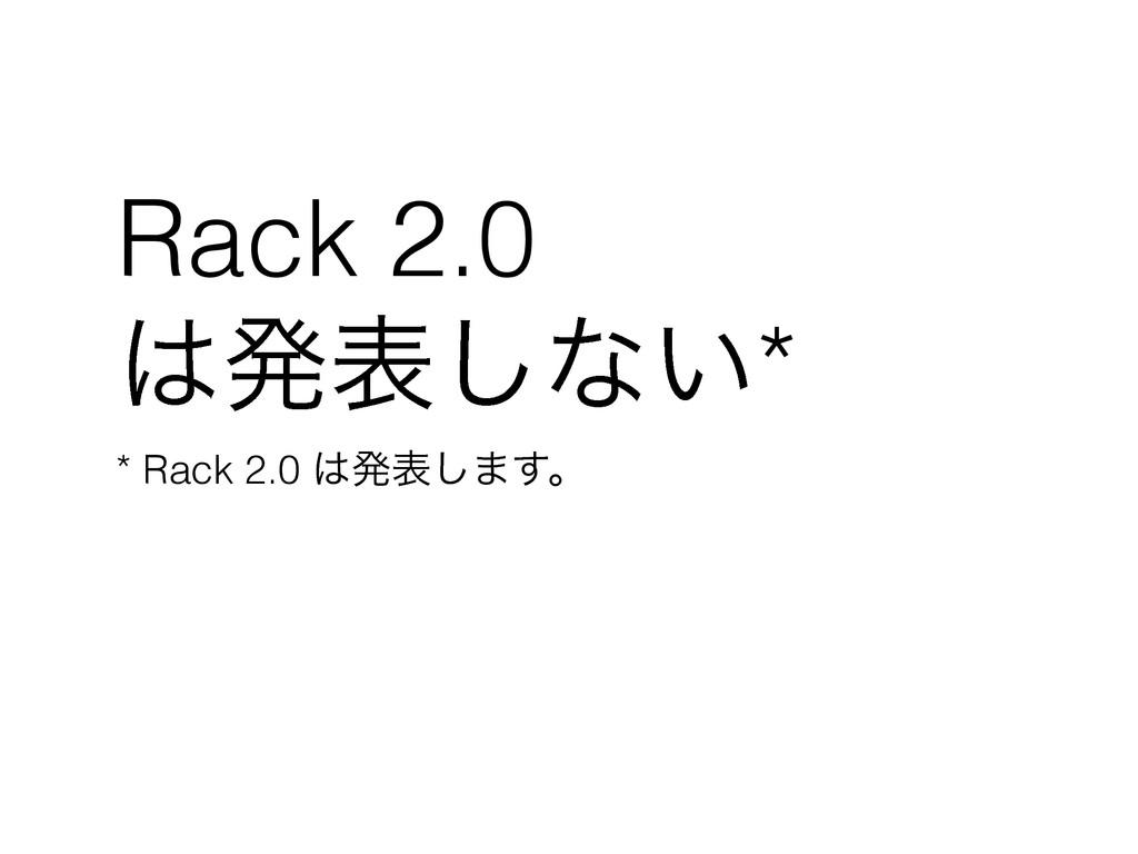 Rack 2.0 ൃද͠ͳ͍* * Rack 2.0 ൃද͠·͢ɻ