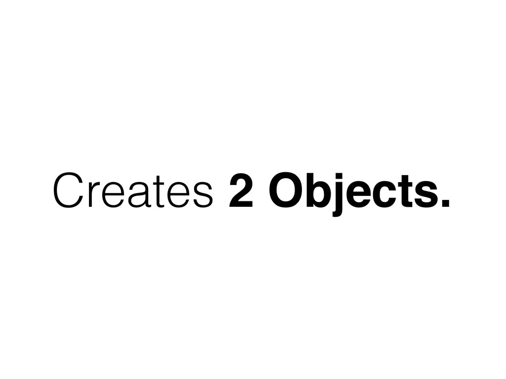 Creates 2 Objects.