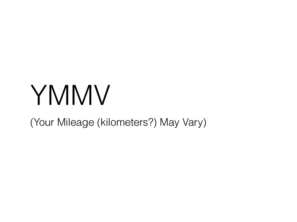 YMMV (Your Mileage (kilometers?) May Vary)