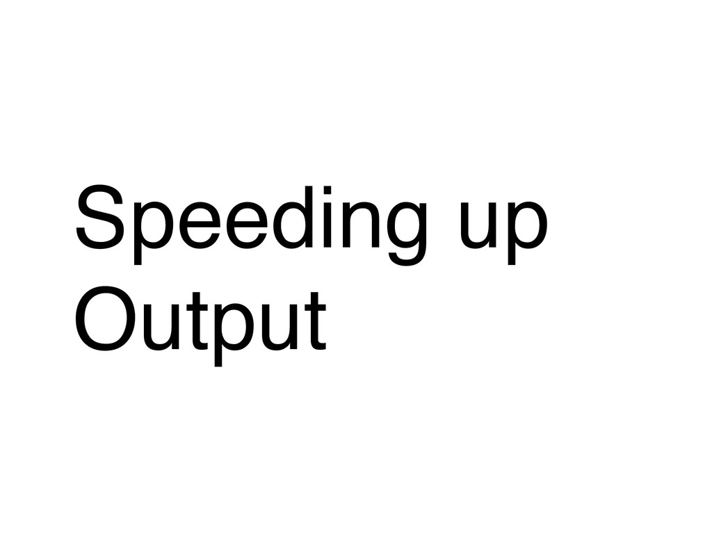 Speeding up Output