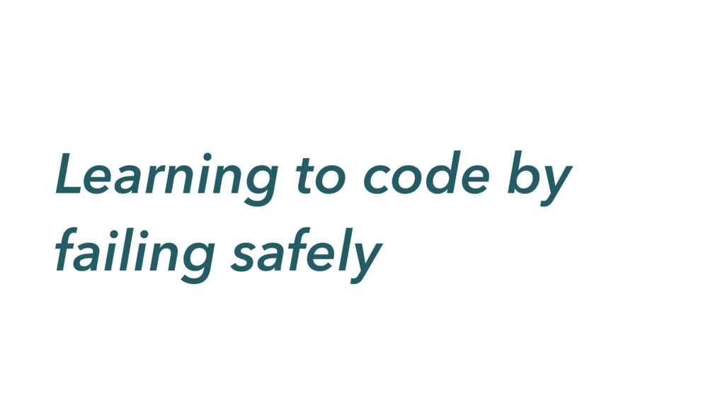 Learning to code by failing safely