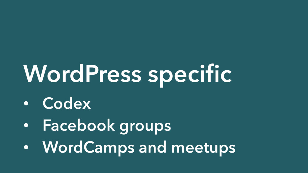 WordPress specific • Codex • Facebook groups • W...