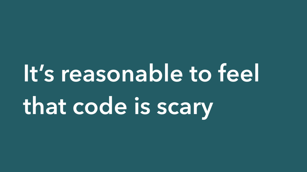 It's reasonable to feel that code is scary