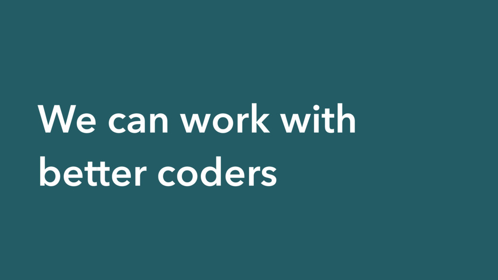We can work with better coders