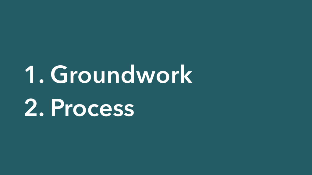 1. Groundwork 2. Process