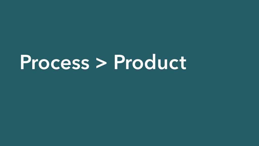 Process > Product