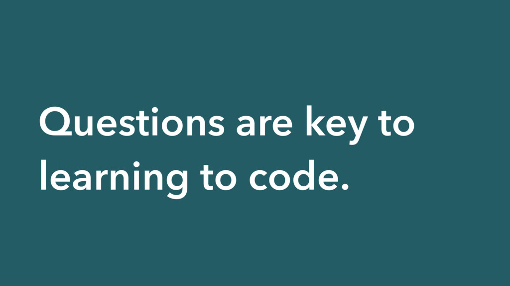 Questions are key to learning to code.
