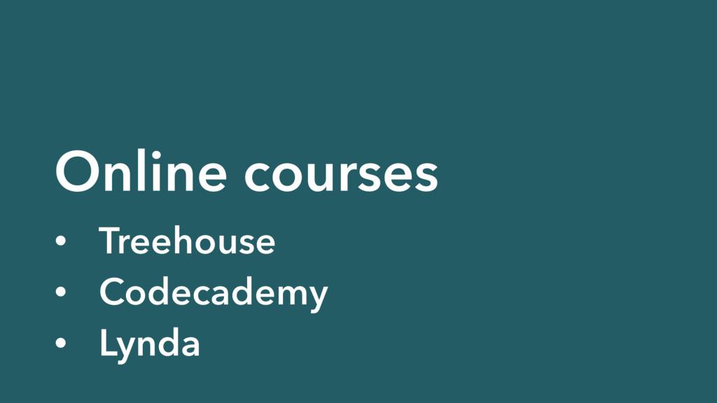 Online courses • Treehouse • Codecademy • Lynda