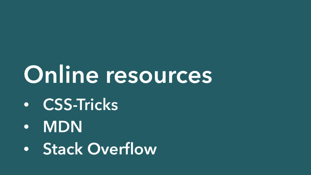 Online resources • CSS-Tricks • MDN • Stack Ove...