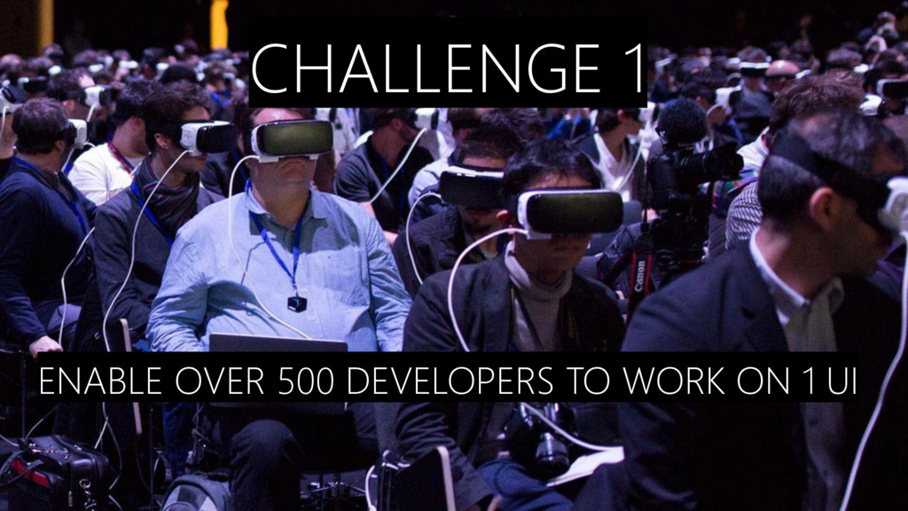 CHALLENGE 1 ENABLE OVER 500 DEVELOPERS TO WORK ...