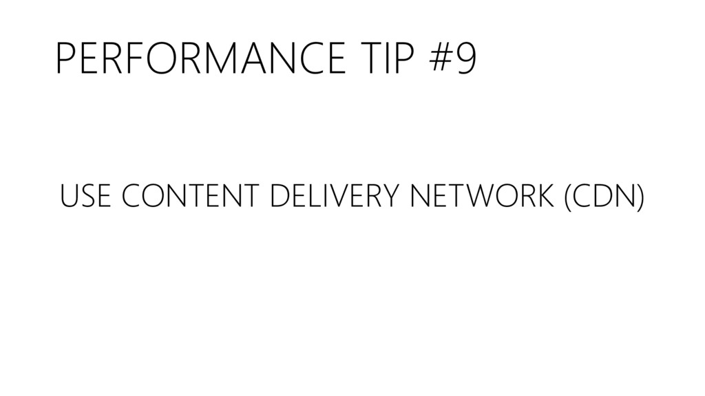 PERFORMANCE TIP #9 USE CONTENT DELIVERY NETWORK...