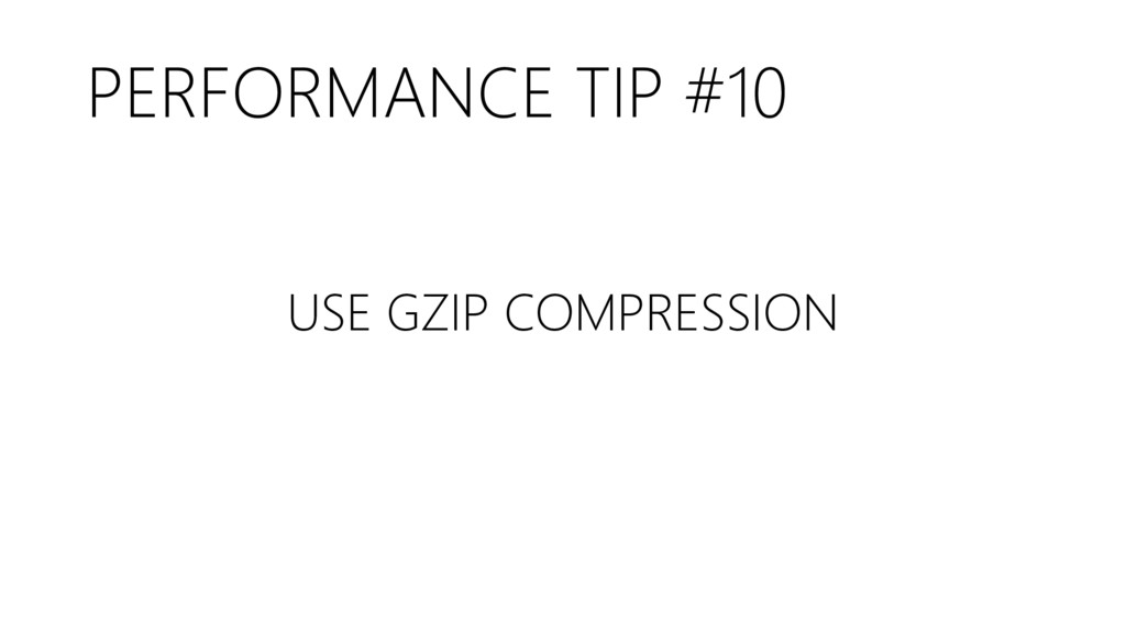 PERFORMANCE TIP #10 USE GZIP COMPRESSION