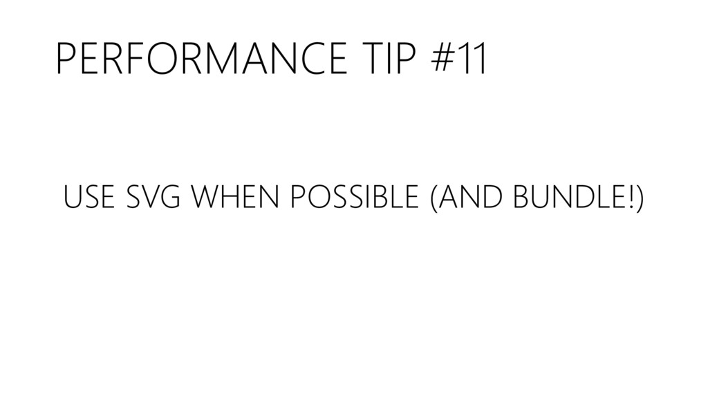 PERFORMANCE TIP #11 USE SVG WHEN POSSIBLE (AND ...