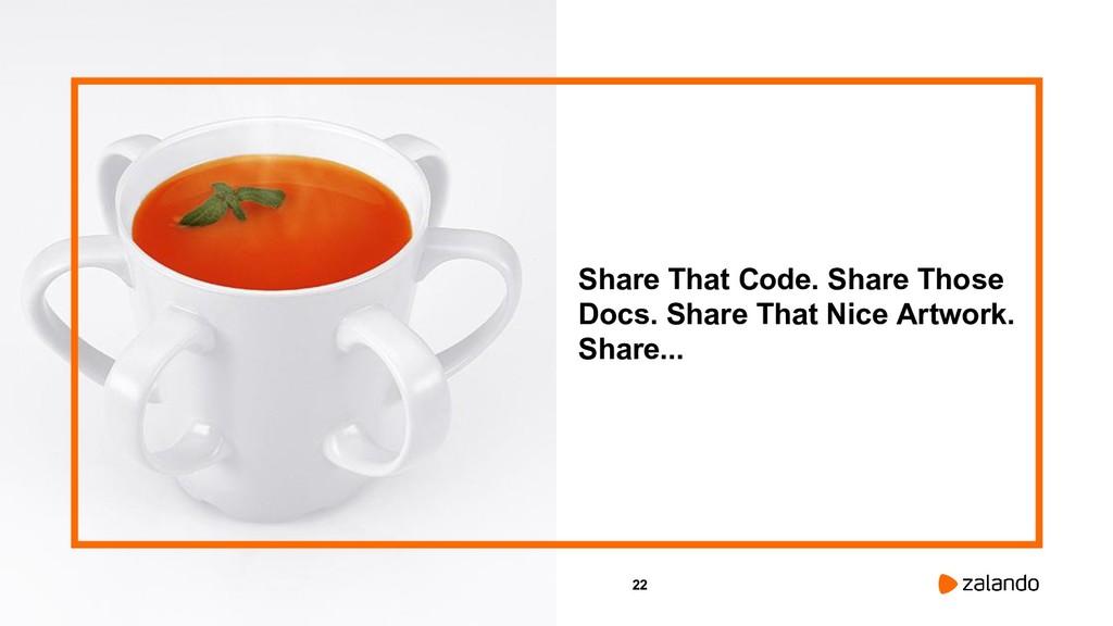 22 Share That Code. Share Those Docs. Share Tha...