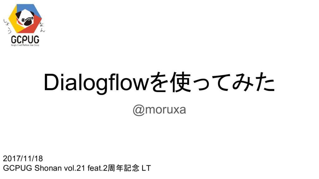 Dialogflowを使ってみた @moruxa 2017/11/18 GCPUG Shona...