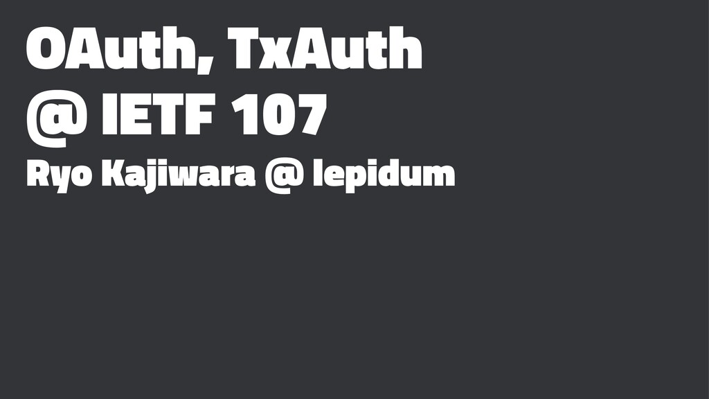 OAuth, TxAuth @ IETF 107 Ryo Kajiwara @ lepidum