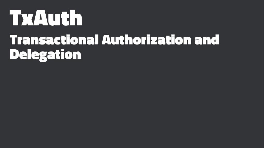 TxAuth Transactional Authorization and Delegati...