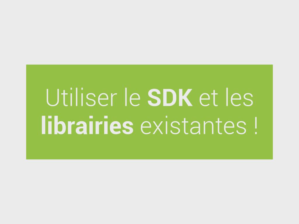 Utiliser le SDK et les librairies existantes !