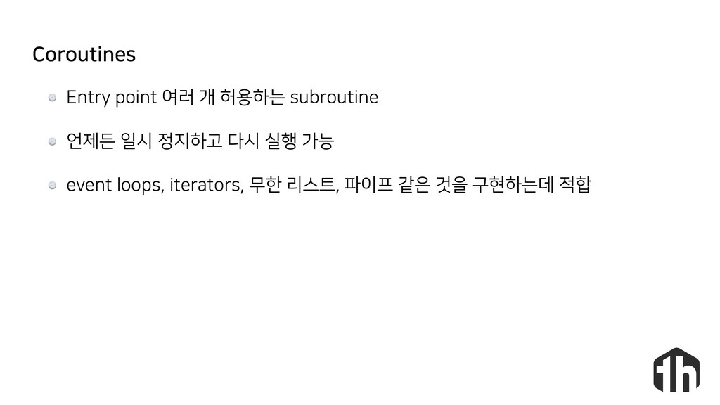 Coroutines Entry point 여러 개 허용하는 subroutine 언제든...