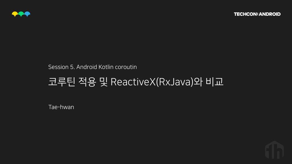 코루틴 적용 및 ReactiveX(RxJava)와 비교 Session 5. Andro...