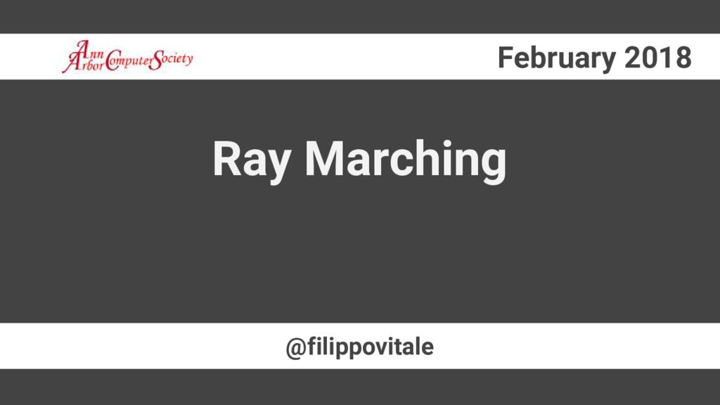 February 2018 @filippovitale Ray Marching