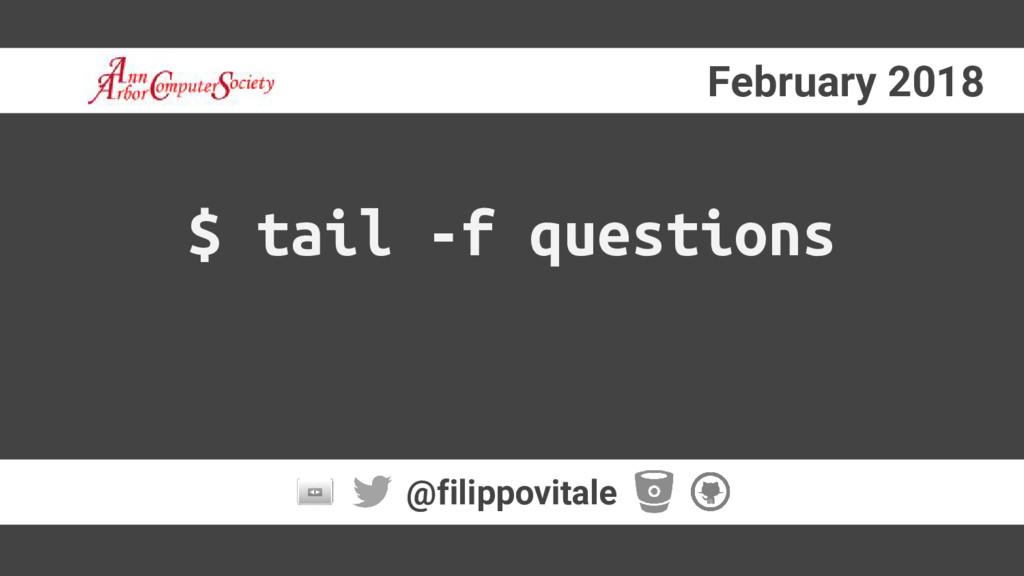 February 2018 @filippovitale $ tail -f questions