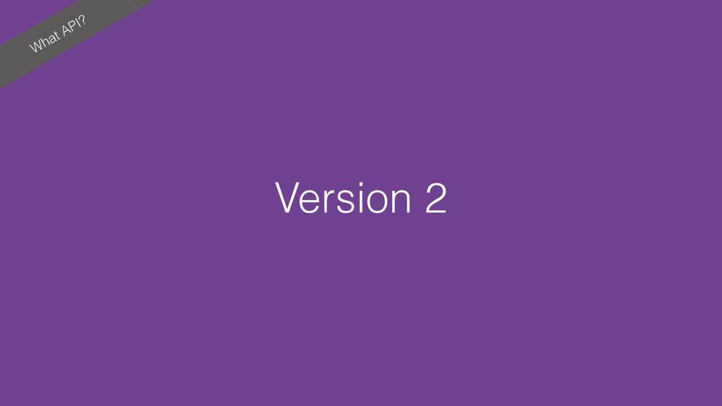 What API? Version 2