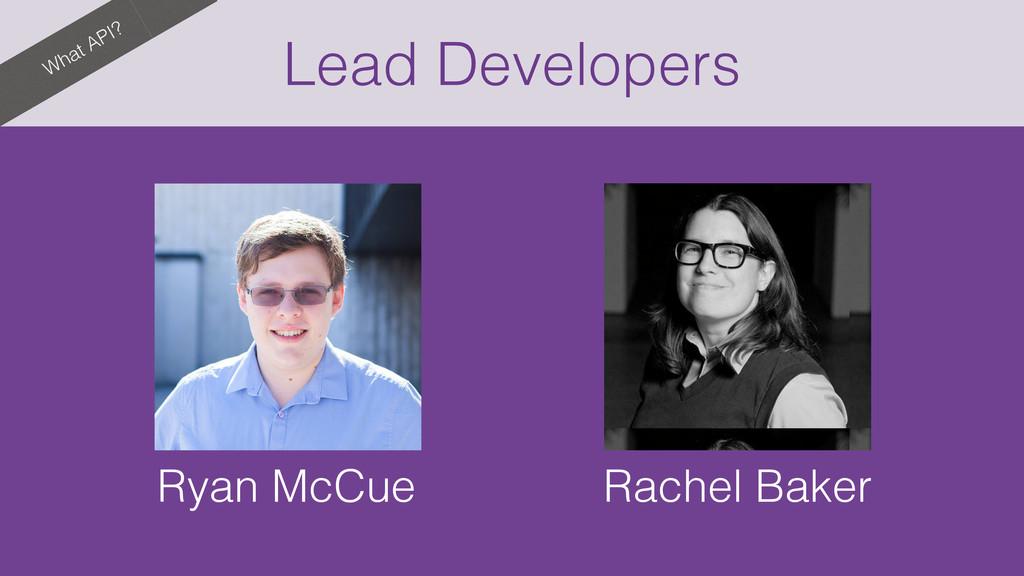 What API? Lead Developers Ryan McCue Rachel Bak...