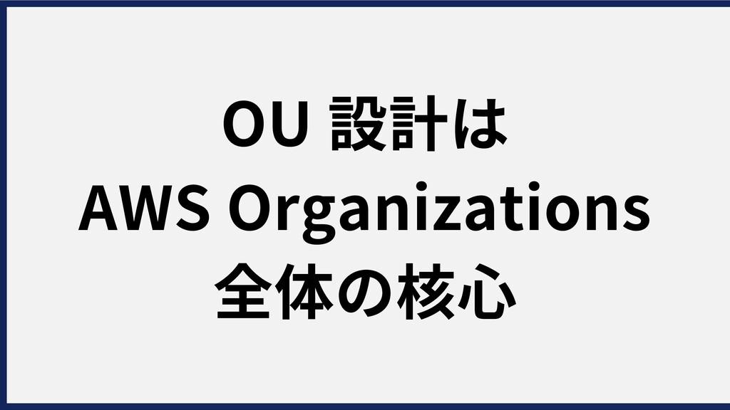 OU設計は AWSOrganizations 全体の核⼼