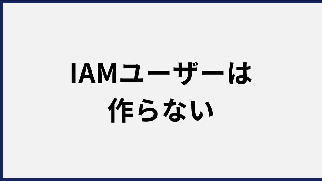 IAMユーザーは 作らない