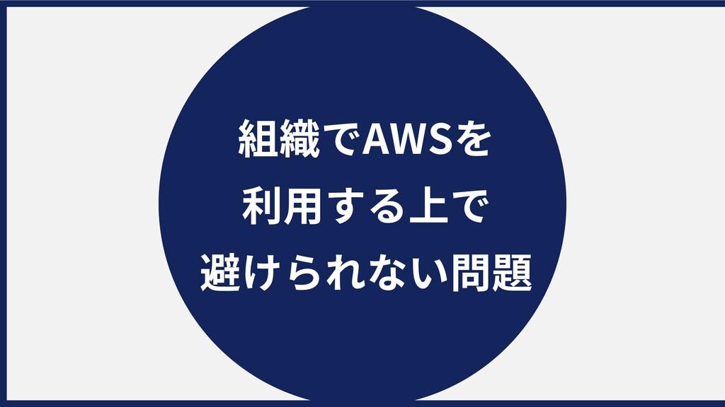 組織でAWSを 利⽤する上で 避けられない問題