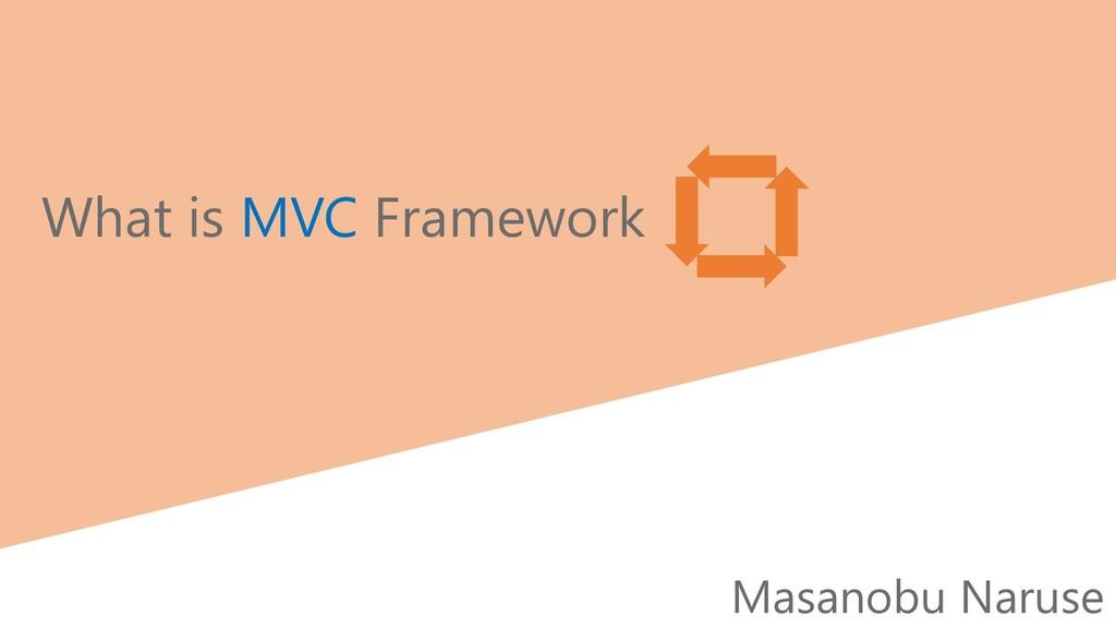 Masanobu Naruse What is MVC Framework