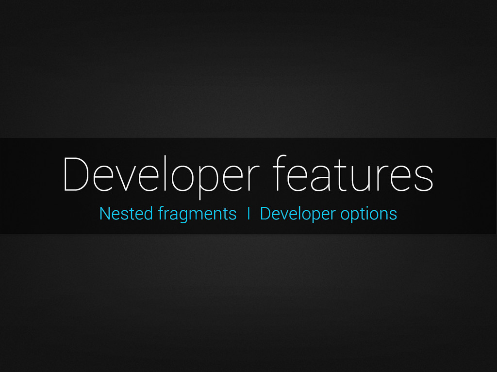 Nested fragments Developer features I Developer...