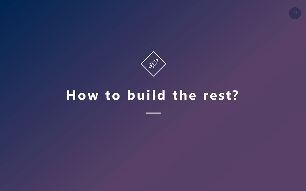 11 How to build the rest?