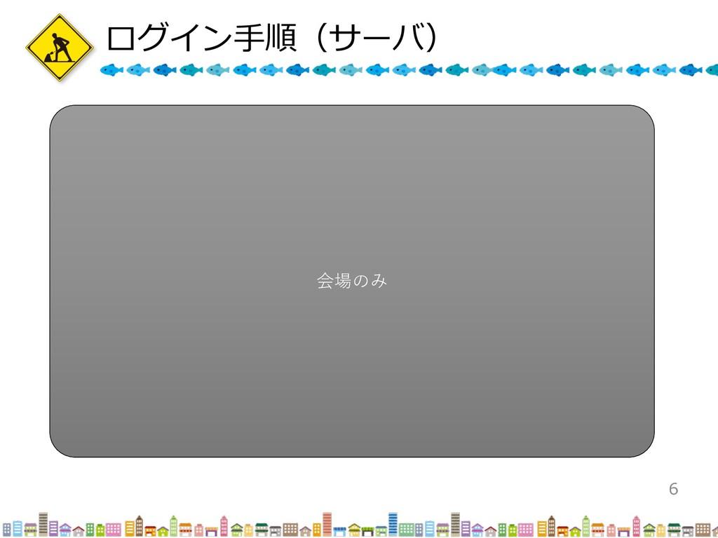 ログイン⼿順(サーバ) 6 会場のみ