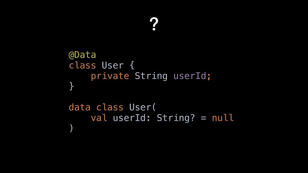 data class User( val userId: String ) ? @Data c...