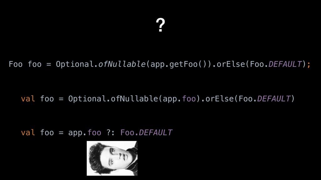? Foo foo = Optional.ofNullable(app.getFoo()).o...