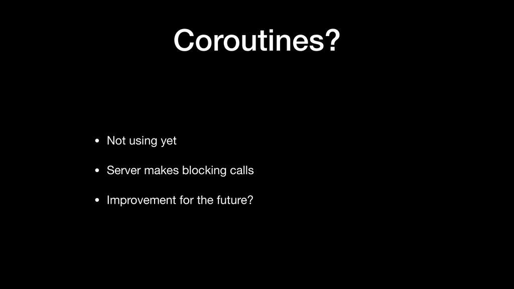 Coroutines? • Not using yet  • Server makes blo...
